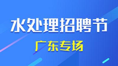 水处理招聘节·广东招聘专场
