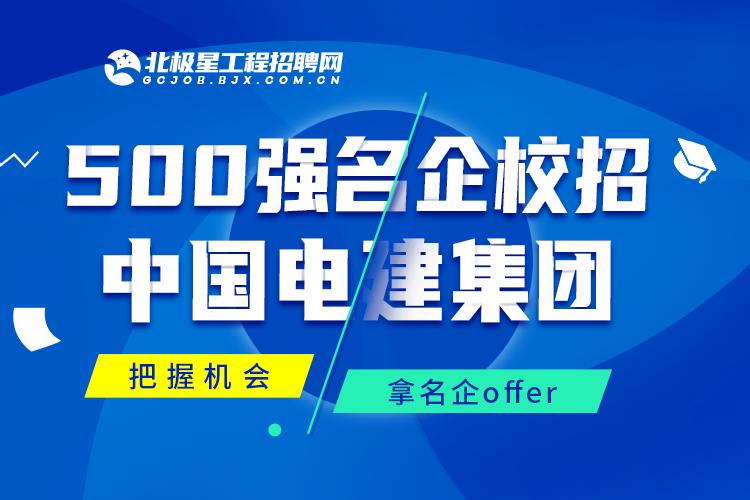 500强名企校招 中国电建集团——北极星工程招聘网
