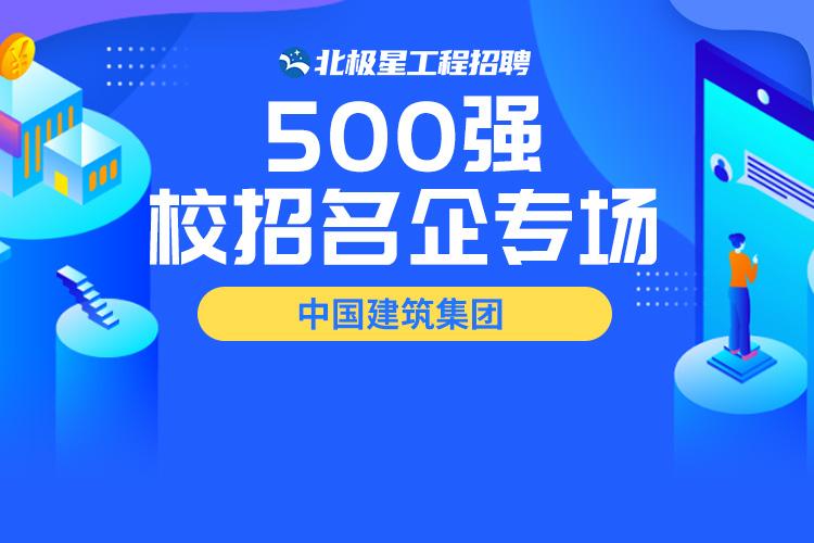 500强校招名企专场 中国建筑集团——北极星工程招聘